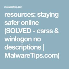 resources: staying safer online (SOLVED - csrss & winlogon no descriptions | MalwareTips.com)
