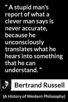 Bertrand Russell quote about understanding from A History of Western Philosophy - A stupid man's report of what a clever man says is never accurate, because he unconsciously translates what he hears into something that he can understand. Wise Quotes, Quotable Quotes, Great Quotes, Words Quotes, Wise Words, Motivational Quotes, Inspirational Quotes, Peace Quotes, Sayings