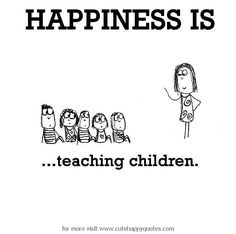 Happiness is, teaching children. - Cute Happy Quotes                                                                                                                                                                                 More