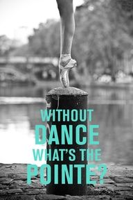 Without dance, what's the point?