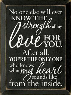 No one else will ever know the strength of my love for you. After all, you're the only one who knows what my heart sounds like from the inside. Mother Daughter Quotes, Mother Quotes, To My Daughter, Daughter Birthday, Love Quotes For Daughter, Mother Daughters, Mother Mother, Son Quotes, Life Quotes