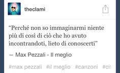 """""""Perché non so immaginarmi niente più di così di ciò che ho avuto incontrandoti lieto di conoscerti"""" #Max #Pezzali - Il meglio"""