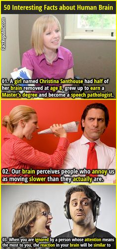 1. A girl named Christina Santhouse had half of her brain removed at age 8, grew up to earn a Master's degree and become a speech pathologist. 2. Our brain perceives people who annoy us as moving slower than they actually are.