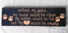 Without my pets...my house would be clean, my wallet would be full, but my heart would be empty