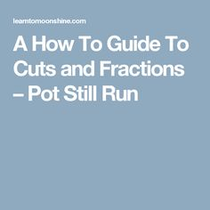A How To Guide To Cuts and Fractions – Pot Still Run