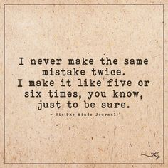 I never make the same mistake twice - http://themindsjournal.com/i-never-make-the-same-mistake-twice/
