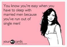 Free and Funny Confession Ecard: You know you're easy when you have to sleep with married men because you've run out of single men! Create and send your own custom Confession ecard. Know Who You Are, Just For You, Me Quotes, Funny Quotes, Karma Quotes, Home Wrecker, Married Men, Truth Hurts, E Cards