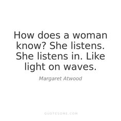 "She listens. She listens in. Like light on waves"" -Margaret Atwood Margaret Atwood, Women Life, Poetry Quotes, Woman Quotes, Feminism, Quotes To Live By, Poems, Knowledge, Honey Badger"