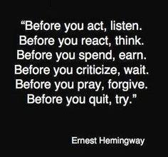 """Antes de actuar, escucha. Antes de reaccionar, piensa. Antes de gastar, gana. Antes de criticar, espera. Antes de rezar, perdona. Antes de renunciar, intenta"" Ernest Hemingway Dixit"