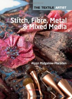 Stitch, Fibre, Metal and Mixed Media (The Textile Artist) by Alsyn Midgelow-Marsden