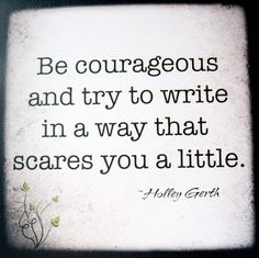 """""""Be courageous and try to write in a way that scares you a little."""" - Holley Gerth"""
