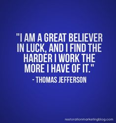 """""""I am a great believer in luck. and I find the harder I work the more I have of it."""" - Thomas Jefferson"""