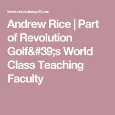 Andrew Rice   Part of Revolution Golf's World Class Teaching Faculty
