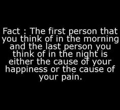 Heart Touching Quotes - Fact: The first person that you think of in the morning and the last person you think of in the night is either the cause of your happiness or the cause of your pain. Life Quotes Love, Great Quotes, Quotes To Live By, Inspirational Quotes, Super Quotes, Fabulous Quotes, Genius Quotes, Life Sayings, Awesome Quotes