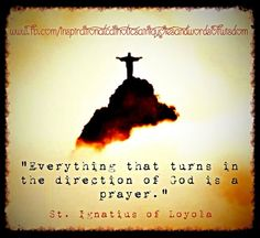 """""""Everything that turns in the direction of God is a prayer."""" ~ St. Ignatius of Loyola"""