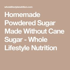 Homemade Powdered Sugar Made Without Cane Sugar - Whole Lifestyle Nutrition