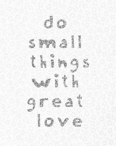 """do small things with great love"" Mother Theresa, I think. Great Quotes, Quotes To Live By, Me Quotes, Inspirational Quotes, Qoutes, Simply Quotes, Yoga Quotes, The Words, Cool Words"