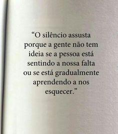 """""""O silêncio assusta porque a gente não tem ideia se a pessoa está sentindo a nossa falta ou se está gradualmente aprendendo a nos esquecer."""""""