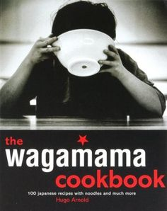 Wagamama Cookbook, The: 100 Japanese Recipes with Noodles and Much More