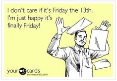 I don't care if it's Friday the 13th. I'm just happy it's finally Friday!