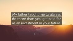 """Business Quotes: """"My father taught me to always do more than you get paid for as an investment in your future."""" — Jim Rohn"""