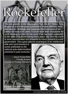 "Rockefeller, just one of the ""illuminated"" ones who has been planning and funding our country's way into ""THE NEW WORLD ORDER"", and they got their money's worth out of obama...he was part of their plan from the beginning!! And no, I do not need a tinfoil hat!!"