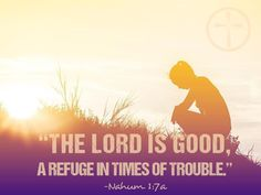 Nahum 1:7 -The Lord is good, a refuge in times of trouble.