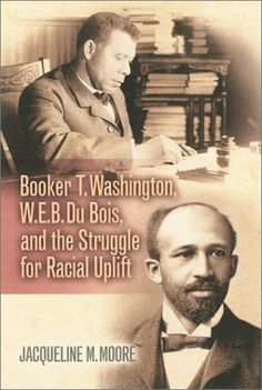 Booker T. Washington, W.E.B. Du Bois, and the Struggle for Racial Uplift (The African American History Series) by Jacqueline M. Moore. $25.95. Publication: January 15, 2003. Author: Jacqueline M. Moore. Publisher: Rowman & Littlefield Publishers (January 15, 2003). Series - The African American History Series