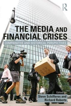 The Media and financial crises : comparative and historical perspectives / edited by Steve Schifferes and Richard Roberts.