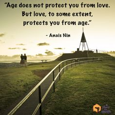 """""""Age does not protect you from love. But love, to some extent, protects you from age.""""  - Anais Nin"""