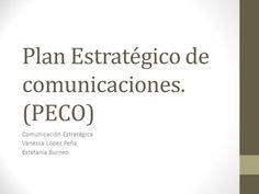 Plan Estratégico de comunicaciones. (PECO) Comunicación Estratégica Vanessa López Peña Estefanía Burneo.