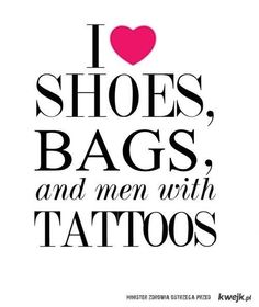 I ♥ shoes, bags and men with tattoos correction one man! ;)