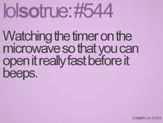 I just wanna let the microwave know that I'm quicker!