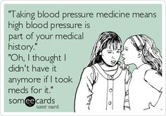 """""""Do you have high blood pressure?""""          """"No""""            """"Do you take medicine for high blood pressure?""""         """"Oh yea... I do but since I've been taking it, my blood pressure has been fine.""""                    Here's your sign :/"""