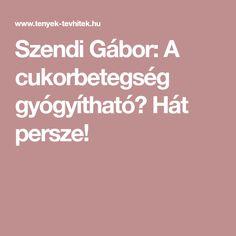 Szendi Gábor: A cukorbetegség gyógyítható? Hát persze! Medical, Health, Health Care, Medicine, Med School, Active Ingredient, Salud