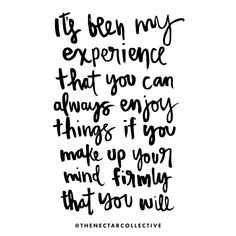 it's been my experience that you can always enjoy things if you make up your mind firmly that you will #quote