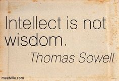 Intellect is not wisdom. Thomas Sowell