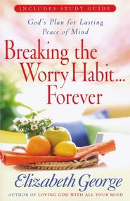 Breaking the Worry Habit . . . Forever: God's Plan for  Lasting Peace of Mind, includes Study Guide
