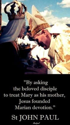 """St John Paul II - """"By asking the beloved disciple to treat Mary as his mother, Jesus founded Marian devotion."""" ~ AnaStpaul"""
