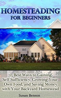 Homesteading for beginners: 15 Best Ways to Gaining Self-Sufficiency, Growing Your Own Food, and Saving Money with Your Backyard Homestead: (Homesteading, ... Books, Homesteading For Beginners) by [Benson, Susan]