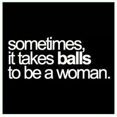 Sometimes it takes balls to be a woman..
