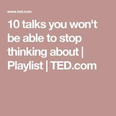 10 talks you won't be able to stop thinking about | Playlist | TED.com