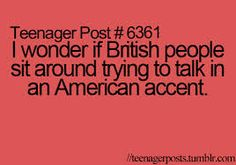 Teenager Post: I wonder if British people sit around trying to talk in an American accent. 9gag Funny, Funny Relatable Memes, Relatable Posts, Funny Quotes, Hilarious, Awkward Quotes, Teenager Quotes, Teen Quotes, Teen Memes