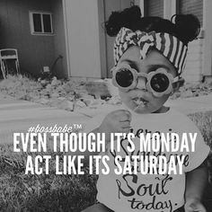 Even though its Monday act like Saturday.