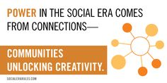 Power in the Social Era comes from connections. Communities unlock creativity.