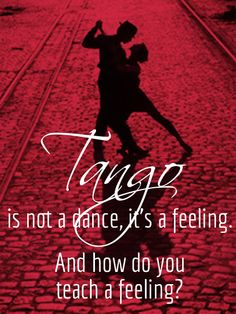 """""""Tango is not a dance, it's a feeling. And how do you teach a feeling?"""""""