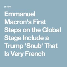 Emmanuel Macron's First Steps on the Global Stage Include a Trump 'Snub' That Is Very French