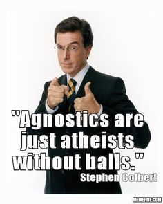 Sorry agnostics who disagree.  I love you anyway.  I was an agnostic a long time before I realized I was just afraid to go the whole monty.   :)