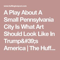 A Play About A Small Pennsylvania City Is What Art Should Look Like In Trump's America | The Huffington Post