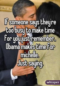 If someone says they're too busy to make time for you,just remember.. Obama makes time for michelle.   Just saying.